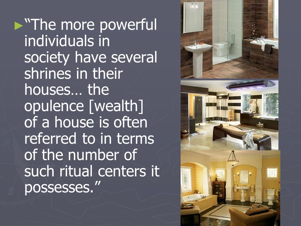 The more powerful individuals in society have several shrines in their houses… the opulence [wealth] of a house is often referred to in terms of the number of such ritual centers it possesses.